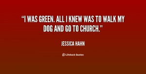 was green. All I knew was to walk my dog and go to church.