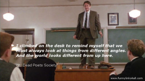"""... looks different from up here."""" Robin Williams, Dead Poets Society"""