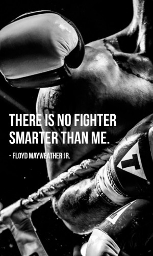 There Is No Fighter Smarter Than Me. - Floyd Mayweather ~ Boxing Quote