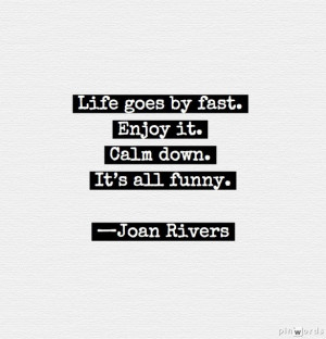"""... fast. Enjoy it. Calm down. It's all funny."""" —Joan Rivers #quotes"""