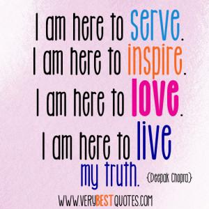 ... am here to love. I am here to live my truth. - Deepak Chopra