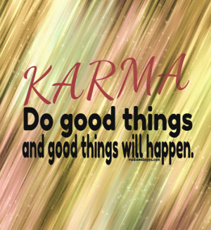 Karma do good things and good things will happen. Source: http://www ...