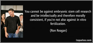You cannot be against embryonic stem cell research and be ...