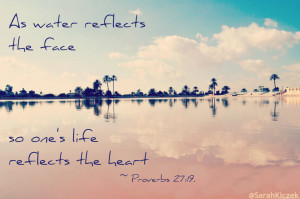 catholic-sarah:As water reflects the face, so one's life reflects ...