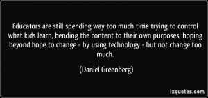 ... - by using technology - but not change too much. - Daniel Greenberg