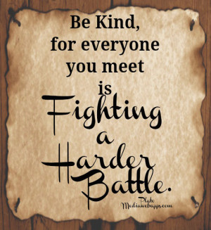 Be kind, for everyone you meet is fighting a harder battle. ~ Plato