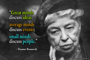 """... discuss events; small minds discuss people."""" ~ Eleanor Roosevelt"""