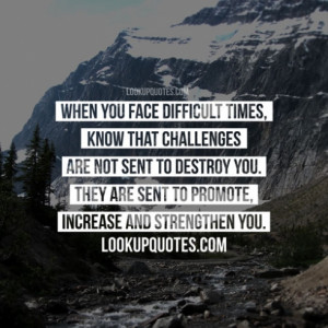 When you face difficult times, know that challenges are not sent to ...