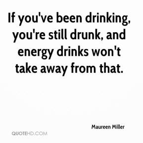 ... drunk, and energy drinks won't take away from that. - Maureen Miller