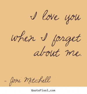 love you when i forget about me. Joni Mitchell popular love quotes