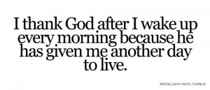 thank god after i wake up every morning because he has given me ...