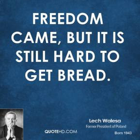 lech-walesa-quote-freedom-came-but-it-is-still-hard-to-get-bread.jpg