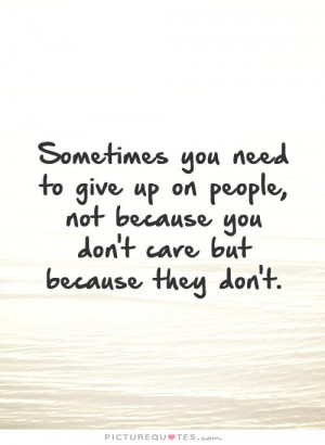 Sometimes you need to give up on people, not because you don't care ...