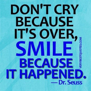 Dr. seuss quotes dont cry because its over smile because it happened.