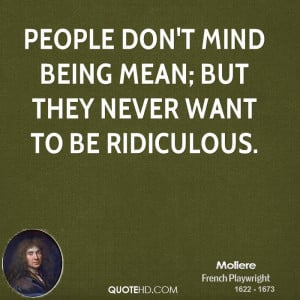 People don't mind being mean; but they never want to be ridiculous.