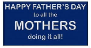 Happy Father's Day to all the Mothers doing it all! ~ Father Quote
