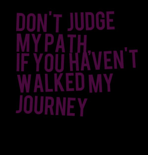 Quotes Picture: don't judge my path, if you haven't walked my journey