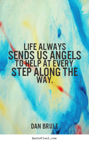 Quotes about life - Life always sends us angels to help at every step ...