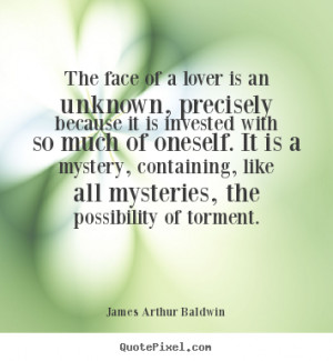 James Arthur Baldwin Quotes - The face of a lover is an unknown ...