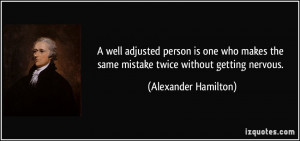 ... the same mistake twice without getting nervous. - Alexander Hamilton