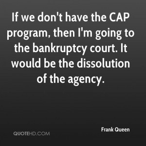 If we don't have the CAP program, then I'm going to the bankruptcy ...
