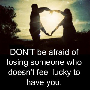 ... to be satisfied with what you have don t be afraid of losing someone