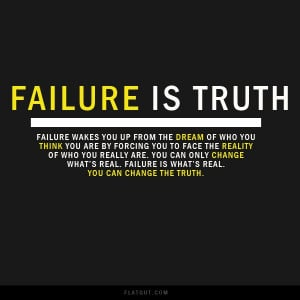 Failure is the truth. Failure is the key to real success in life. Do ...
