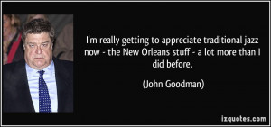 ... the New Orleans stuff - a lot more than I did before. - John Goodman