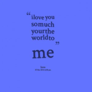 Quotes Picture: i love you so much your the world to me