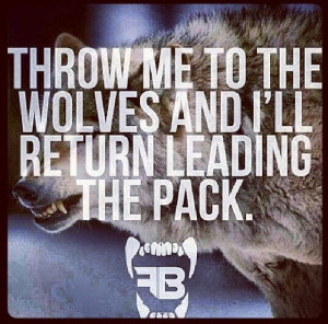 throw me to the wolves & Ill return leading the pack