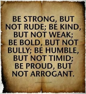 ... kind but not weak; be bold but not bully; be humble, but not timid