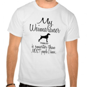 Custom My Weimaraner is Smarter Funny Dog Quote T Shirts