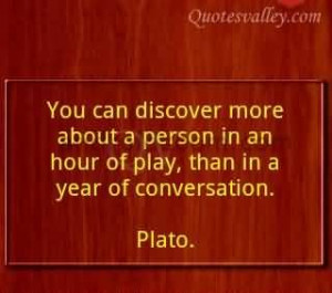 You Can Discover More About A Person In An Hour Of Play~Plato