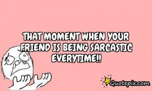 Sarcastic Friendship Quotes That moment when your friend