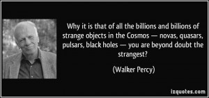 black holes you are beyond doubt the strangest Walker Percy