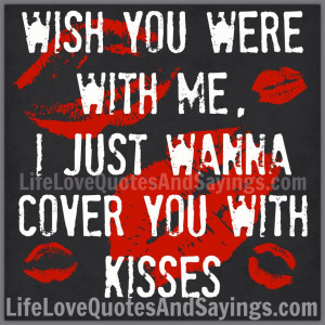 WISH YOU WERE WITH ME, I JUST WANNA COVER YOU WITH KISSES..