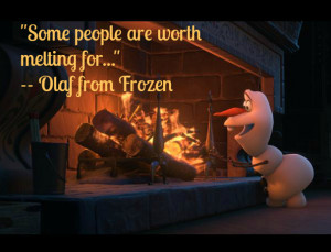 """movie quote: """"Some people are worth melting for."""" Olaf the snowman ..."""