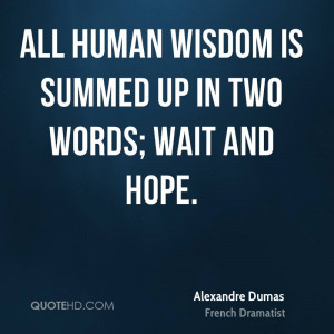 All human wisdom is summed up in two words; wait and hope.