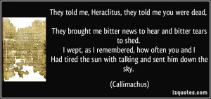 They told me, Heraclitus, they told me you were dead, They brought me ...
