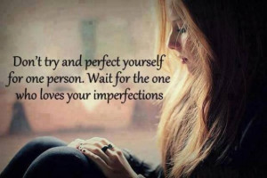 Don't try and perfect yourself for one person. Wait for the one who ...