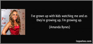 ... watching me and as they're growing up, I'm growing up. - Amanda Bynes