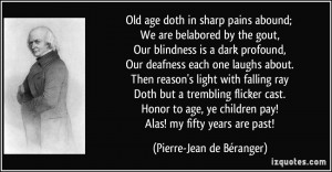 Old age doth in sharp pains abound; We are belabored by the gout, Our ...