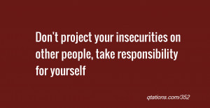 for Quote #352: Don't project your insecurities on other people, take ...