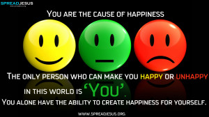 ... — The only person who can make you happy or unhappy in this world