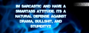 SARCASTIC and have a SMART-ASS ATTITUDE. Its a natural defense ...