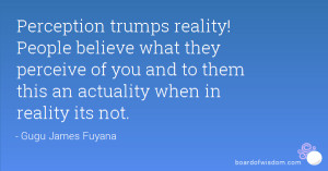 Perception trumps reality! People believe what they perceive of you ...