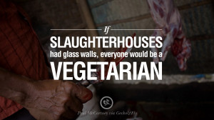If slaughterhouses had glass walls, everyone would be a vegetarian ...