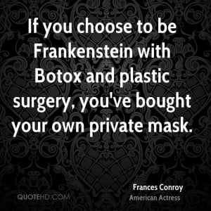If you choose to be Frankenstein with Botox and plastic surgery, you ...
