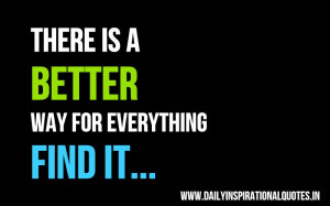 There is a better way for everything. find it ~ Inspirational Quote