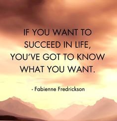 If you want to succeed in life, you've got to know what you want ...